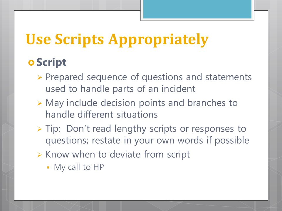 Use Scripts Appropriately  Script  Prepared sequence of questions and statements used to handle parts of an incident  May include decision points a