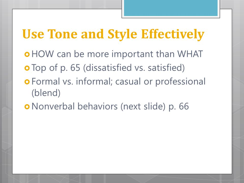 Use Tone and Style Effectively  HOW can be more important than WHAT  Top of p. 65 (dissatisfied vs. satisfied)  Formal vs. informal; casual or prof