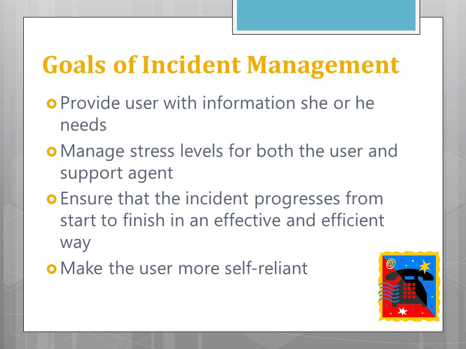 Goals of Incident Management  Provide user with information she or he needs  Manage stress levels for both the user and support agent  Ensure that