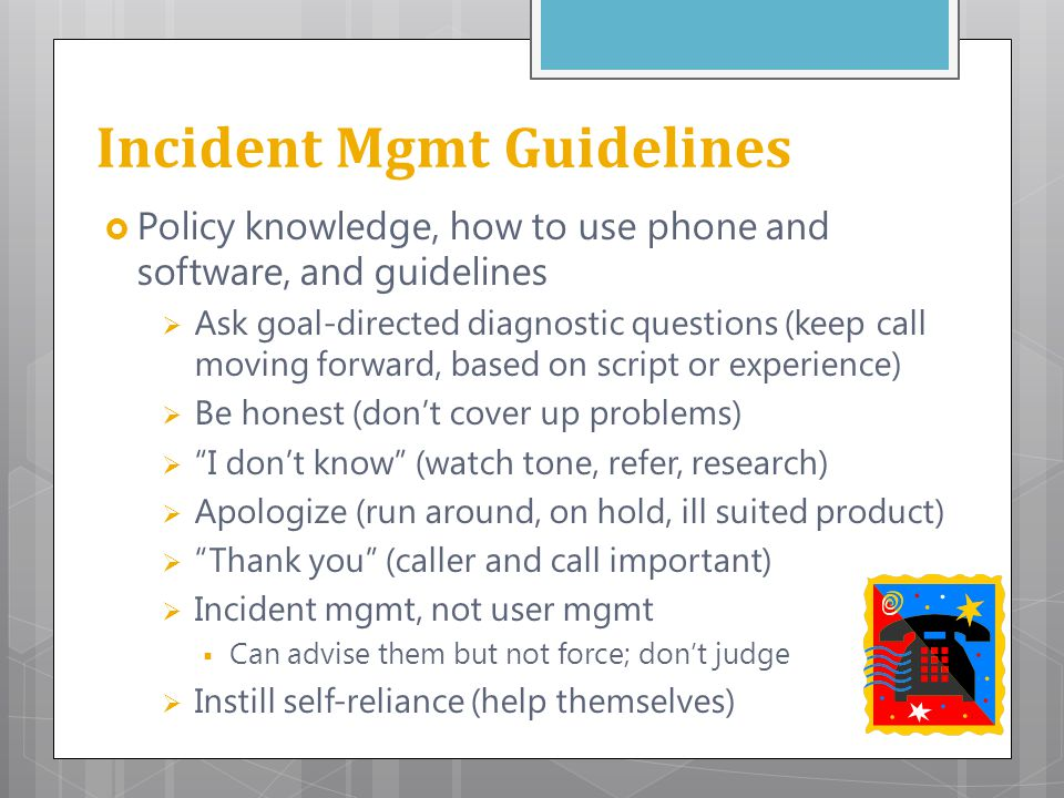 Incident Mgmt Guidelines  Policy knowledge, how to use phone and software, and guidelines  Ask goal-directed diagnostic questions (keep call moving