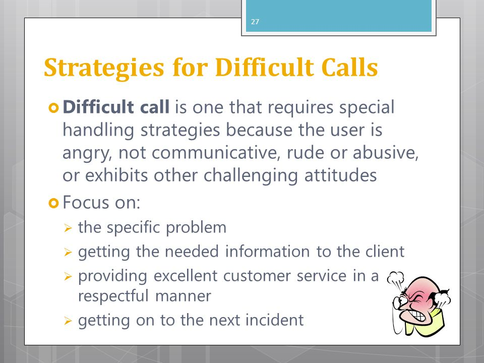 Strategies for Difficult Calls  Difficult call is one that requires special handling strategies because the user is angry, not communicative, rude or