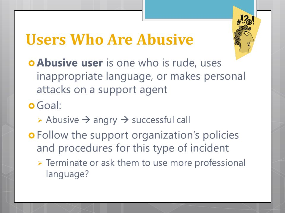 Users Who Are Abusive  Abusive user is one who is rude, uses inappropriate language, or makes personal attacks on a support agent  Goal:  Abusive 
