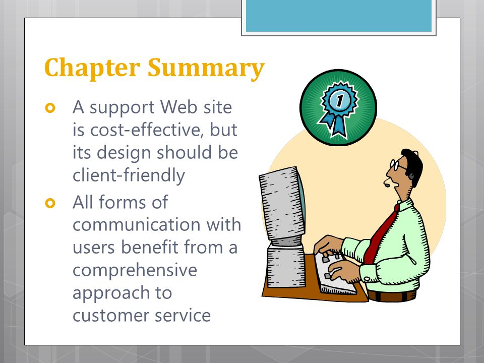Chapter Summary  A support Web site is cost-effective, but its design should be client-friendly  All forms of communication with users benefit from