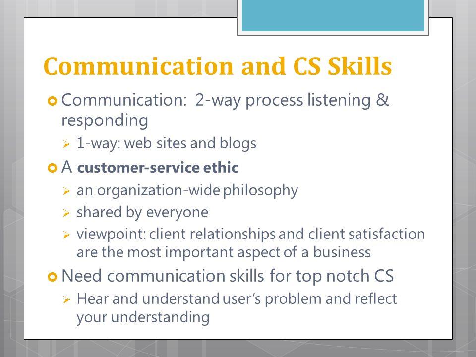 Communication and CS Skills  Communication: 2-way process listening & responding  1-way: web sites and blogs  A customer-service ethic  an organiz