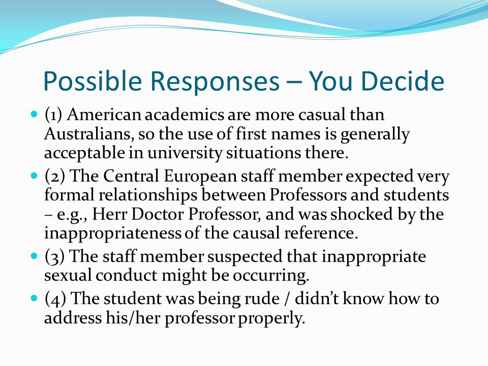 Possible Responses – You Decide (1) American academics are more casual than Australians, so the use of first names is generally acceptable in university situations there.