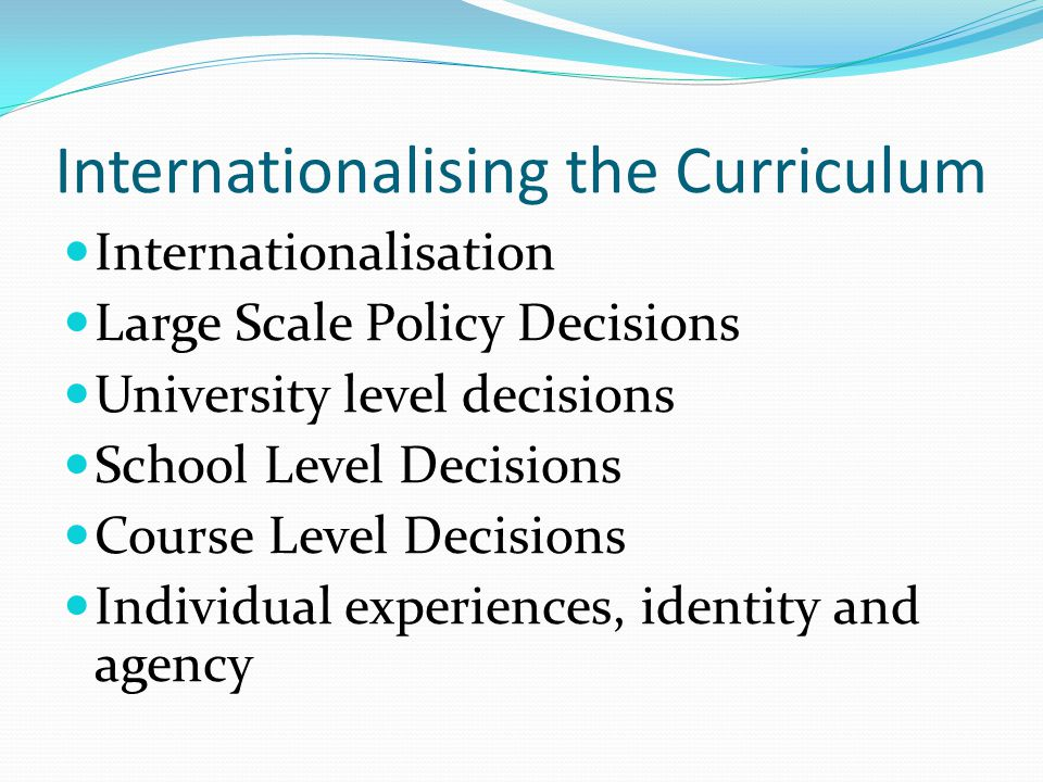 Internationalising the Curriculum Internationalisation Large Scale Policy Decisions University level decisions School Level Decisions Course Level Decisions Individual experiences, identity and agency