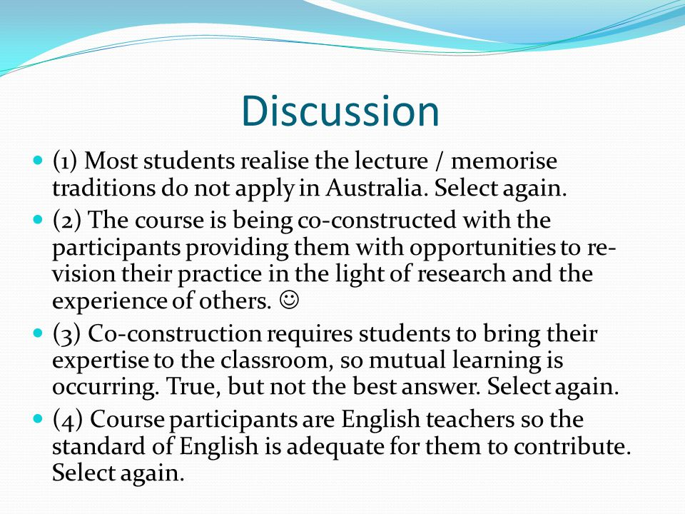 Discussion (1) Most students realise the lecture / memorise traditions do not apply in Australia.