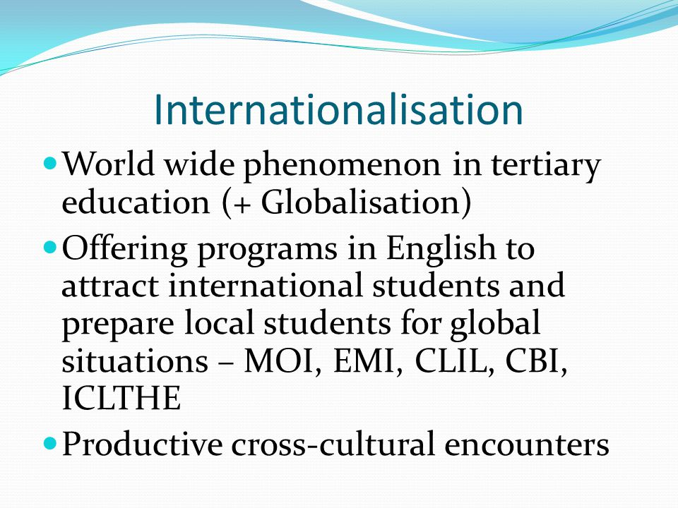 Internationalisation World wide phenomenon in tertiary education (+ Globalisation) Offering programs in English to attract international students and prepare local students for global situations – MOI, EMI, CLIL, CBI, ICLTHE Productive cross-cultural encounters