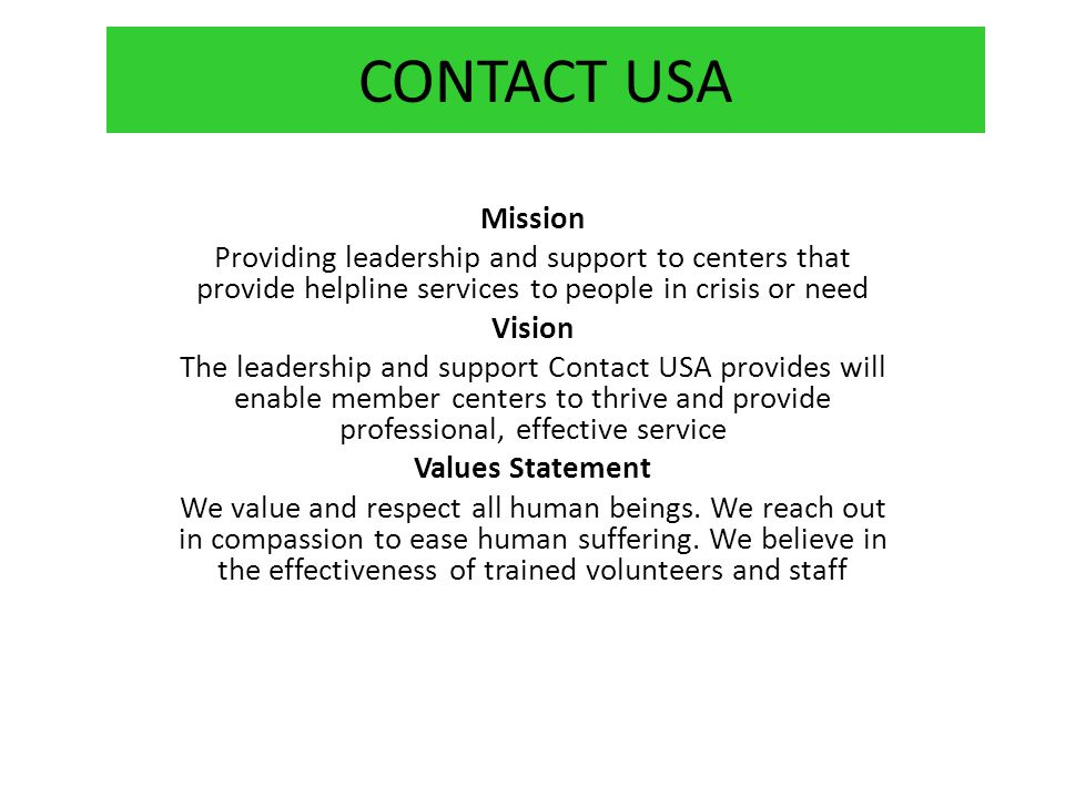 Mission Providing leadership and support to centers that provide helpline services to people in crisis or need Vision The leadership and support Contact USA provides will enable member centers to thrive and provide professional, effective service Values Statement We value and respect all human beings.