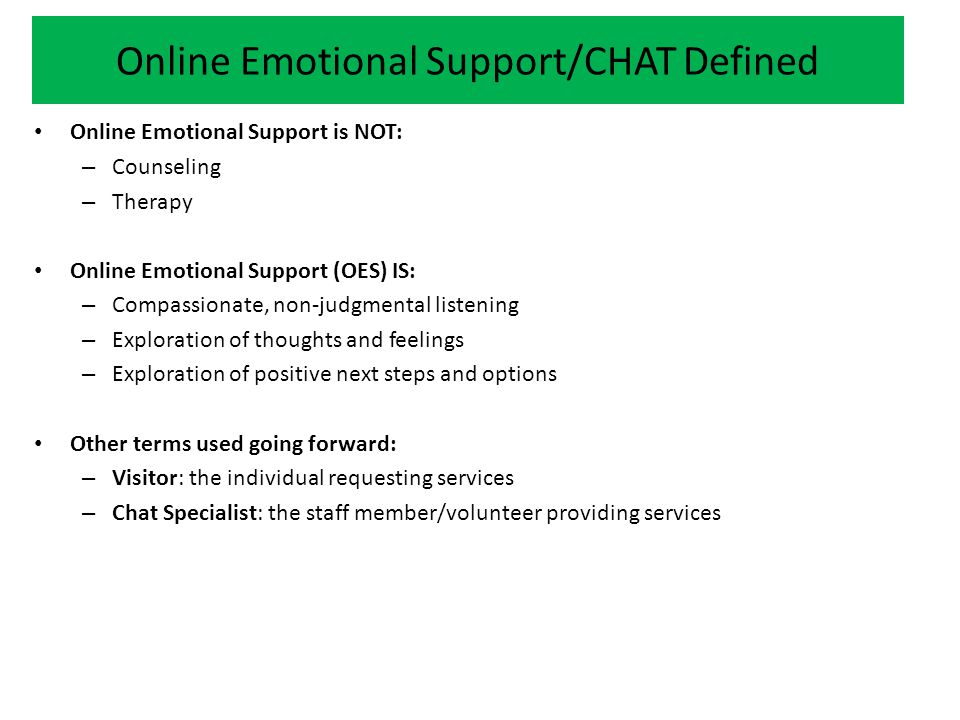 Online Emotional Support/CHAT Defined Online Emotional Support is NOT: – Counseling – Therapy Online Emotional Support (OES) IS: – Compassionate, non-judgmental listening – Exploration of thoughts and feelings – Exploration of positive next steps and options Other terms used going forward: – Visitor: the individual requesting services – Chat Specialist: the staff member/volunteer providing services