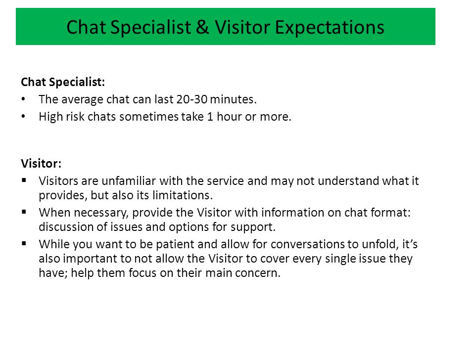 Chat Specialist & Visitor Expectations Chat Specialist: The average chat can last 20-30 minutes.
