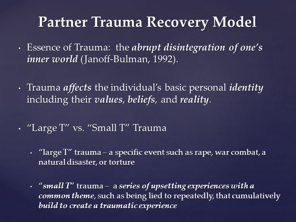 Partner Trauma Recovery Model Essence of Trauma: the abrupt disintegration of one's inner world (Janoff-Bulman, 1992). Essence of Trauma: the abrupt d
