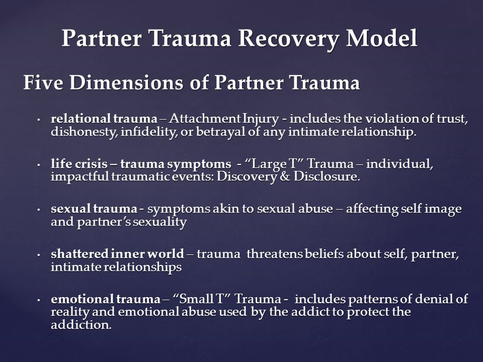 Partner Trauma Recovery Model Five Dimensions of Partner Trauma relational trauma – Attachment Injury - includes the violation of trust, dishonesty, i