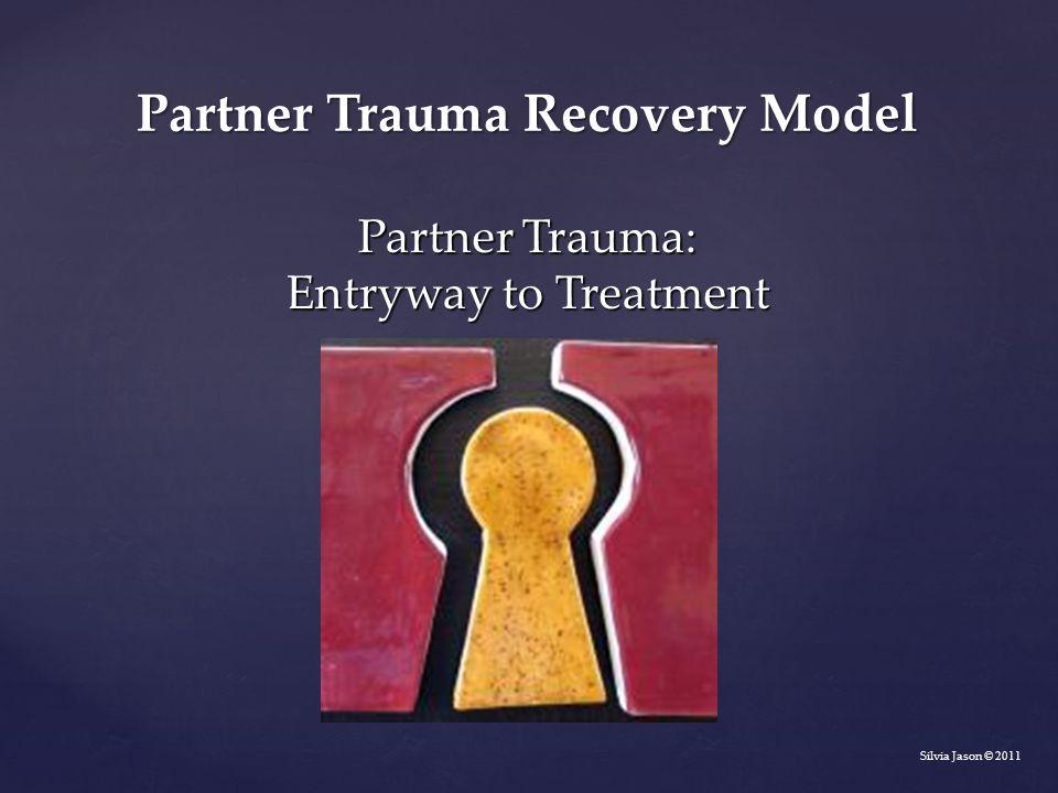 Partner Trauma: Entryway to Treatment Silvia Jason © 2011 Partner Trauma Recovery Model