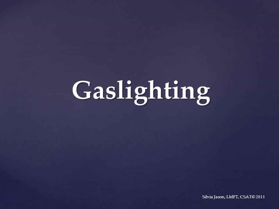 Gaslighting Silvia Jason, LMFT, CSAT © 2011
