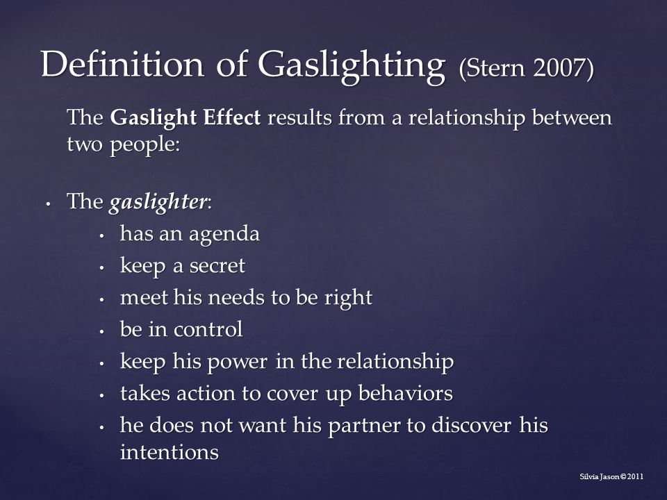 The Gaslight Effect results from a relationship between two people: The gaslighter: The gaslighter: has an agenda has an agenda keep a secret keep a secret meet his needs to be right meet his needs to be right be in control be in control keep his power in the relationship keep his power in the relationship takes action to cover up behaviors takes action to cover up behaviors he does not want his partner to discover his intentions he does not want his partner to discover his intentions Silvia Jason © 2011 Definition of Gaslighting (Stern 2007)