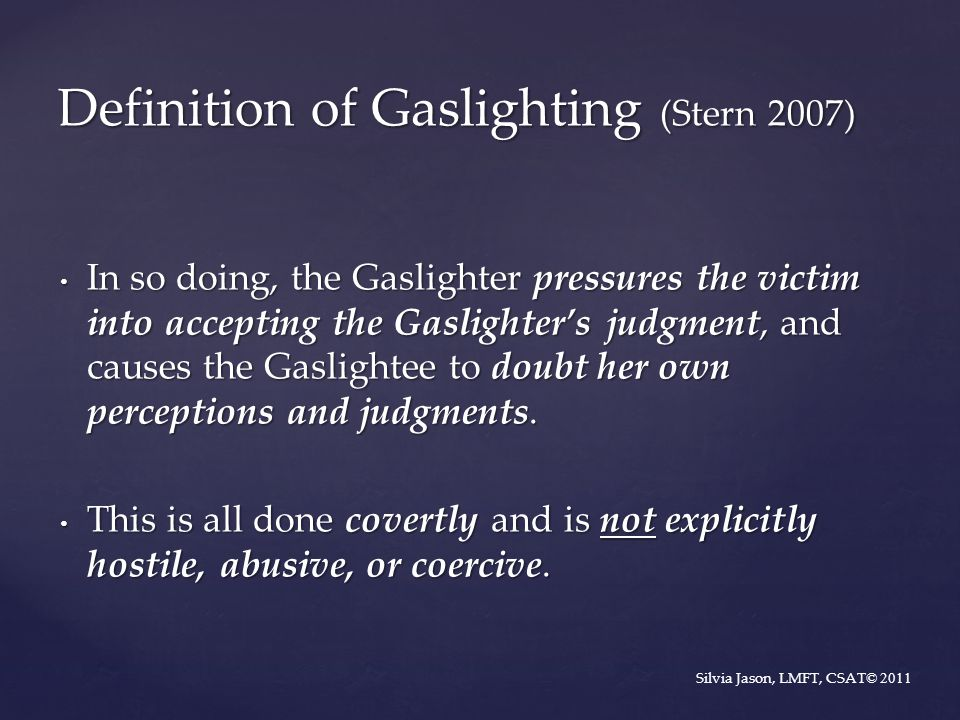 In so doing, the Gaslighter pressures the victim into accepting the Gaslighter's judgment, and causes the Gaslightee to doubt her own perceptions and