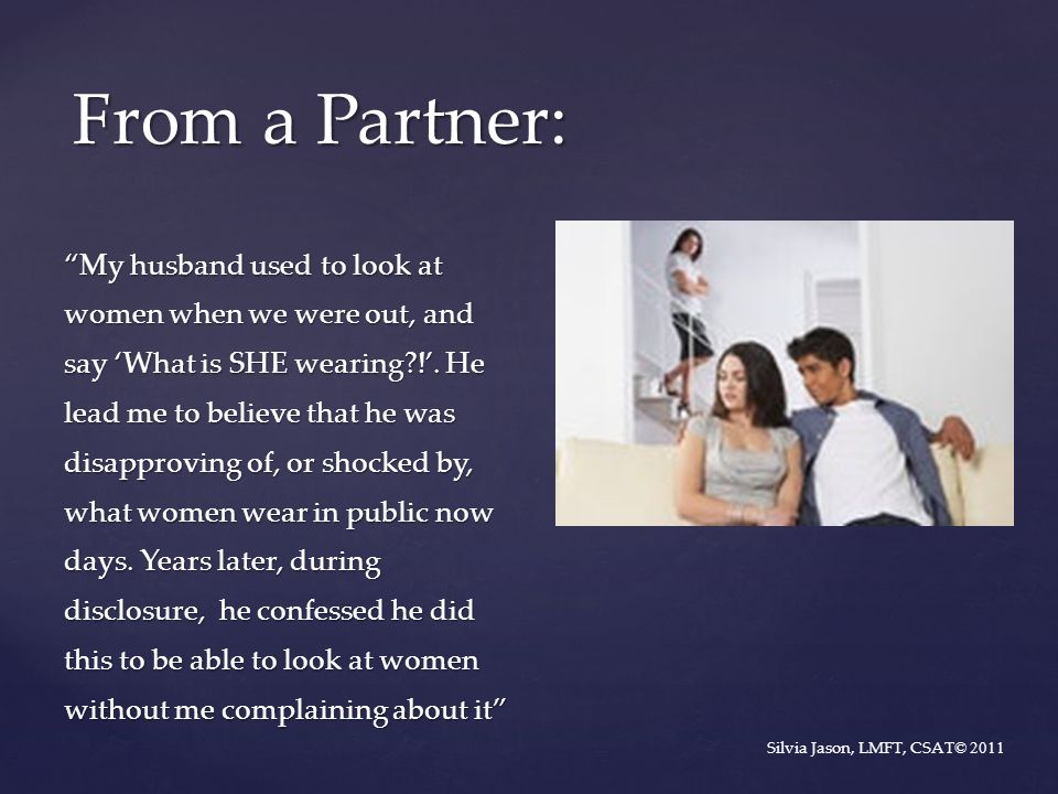 """My husband used to look at women when we were out, and say 'What is SHE wearing?!'. He lead me to believe that he was disapproving of, or shocked by,"