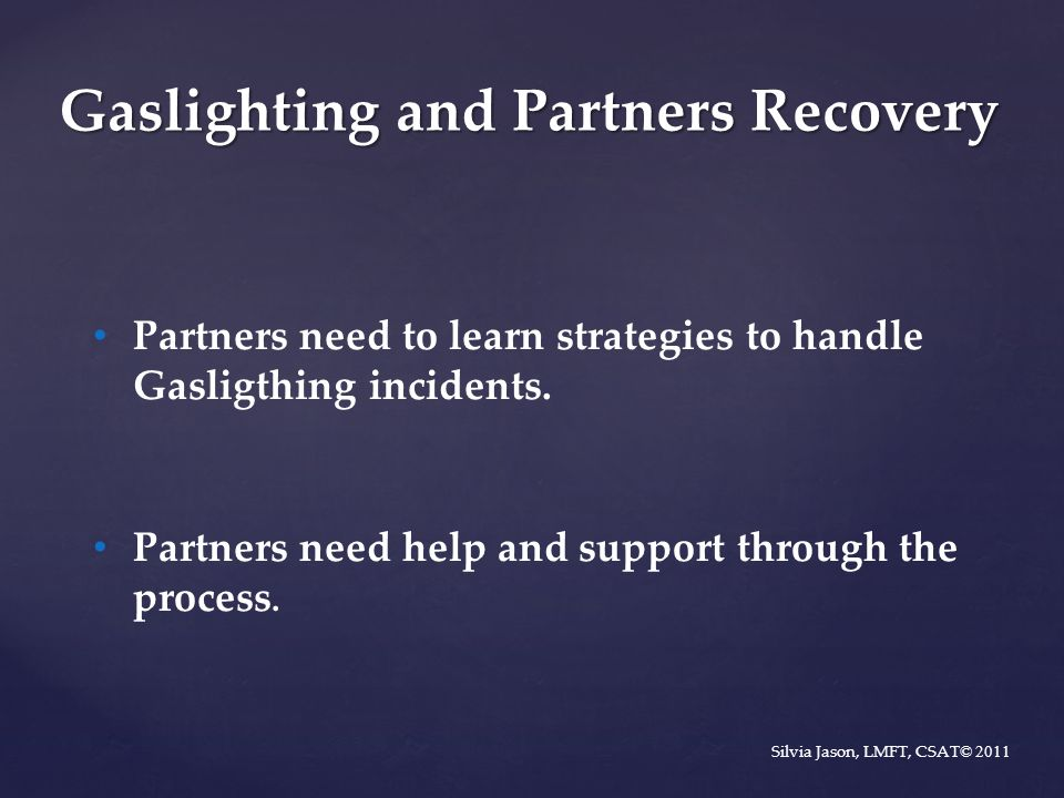 Partners need to learn strategies to handle Gasligthing incidents. Partners need help and support through the process. Silvia Jason, LMFT, CSAT © 2011