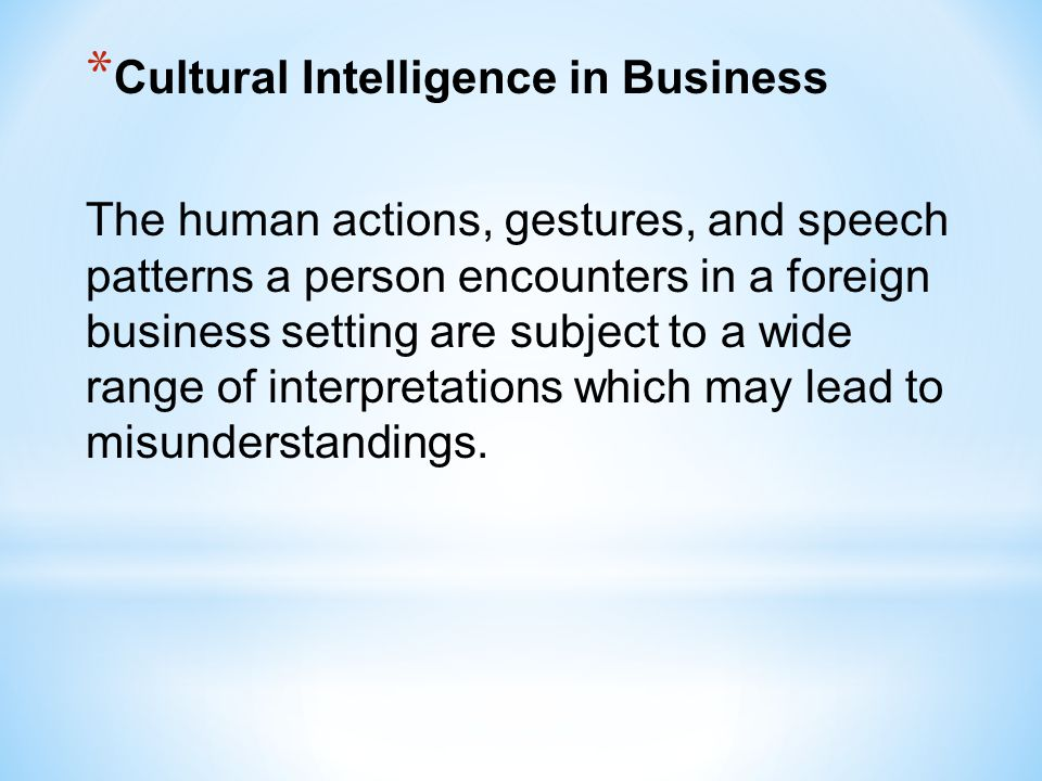 * Cultural Intelligence in Business The human actions, gestures, and speech patterns a person encounters in a foreign business setting are subject to