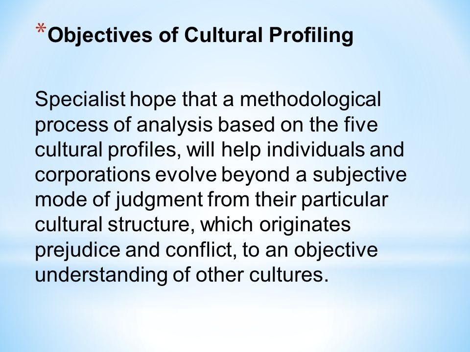 * Objectives of Cultural Profiling Specialist hope that a methodological process of analysis based on the five cultural profiles, will help individual