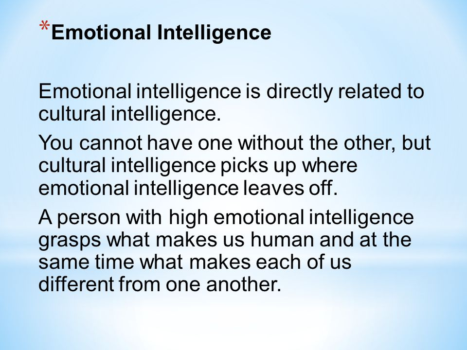 * Emotional Intelligence Emotional intelligence is directly related to cultural intelligence. You cannot have one without the other, but cultural inte