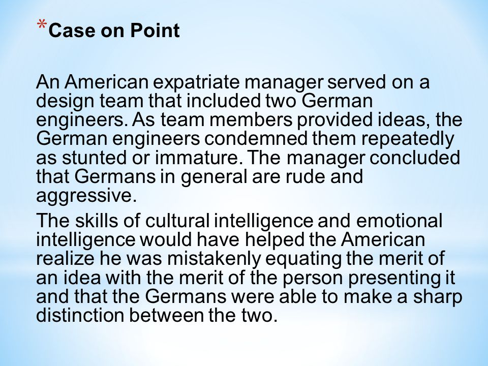 * Case on Point An American expatriate manager served on a design team that included two German engineers. As team members provided ideas, the German