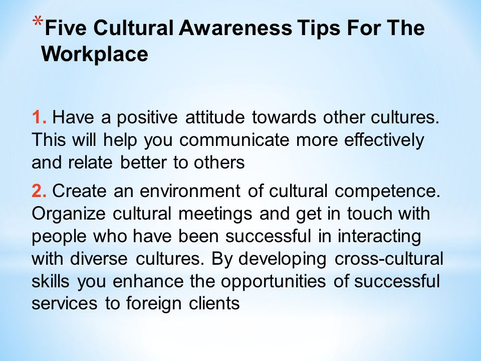 * Five Cultural Awareness Tips For The Workplace 1. Have a positive attitude towards other cultures. This will help you communicate more effectively a