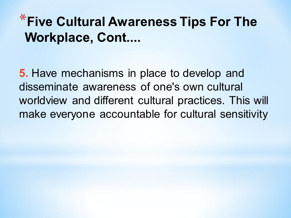 * Five Cultural Awareness Tips For The Workplace, Cont.... 5. Have mechanisms in place to develop and disseminate awareness of one's own cultural worl