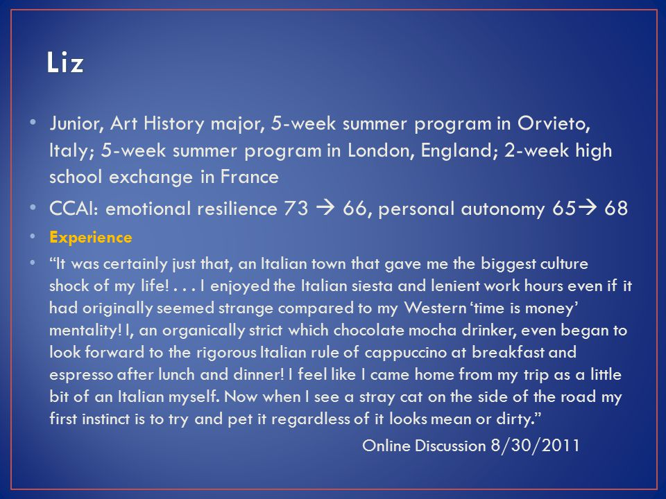 Junior, Art History major, 5-week summer program in Orvieto, Italy; 5-week summer program in London, England; 2-week high school exchange in France CCAI: emotional resilience 73  66, personal autonomy 65  68 Experience It was certainly just that, an Italian town that gave me the biggest culture shock of my life!...