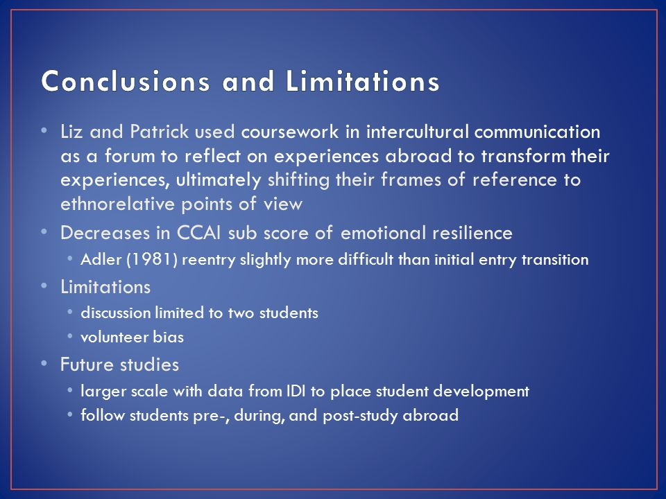 Liz and Patrick used coursework in intercultural communication as a forum to reflect on experiences abroad to transform their experiences, ultimately shifting their frames of reference to ethnorelative points of view Decreases in CCAI sub score of emotional resilience Adler (1981) reentry slightly more difficult than initial entry transition Limitations discussion limited to two students volunteer bias Future studies larger scale with data from IDI to place student development follow students pre-, during, and post-study abroad