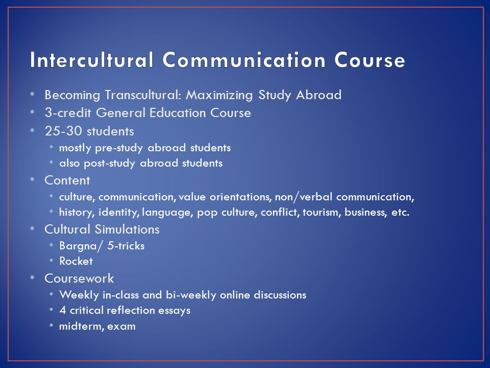 Becoming Transcultural: Maximizing Study Abroad 3-credit General Education Course 25-30 students mostly pre-study abroad students also post-study abroad students Content culture, communication, value orientations, non/verbal communication, history, identity, language, pop culture, conflict, tourism, business, etc.