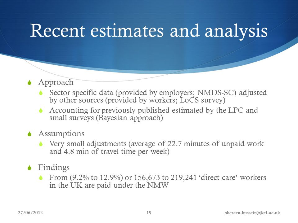 Recent estimates and analysis  Approach  Sector specific data (provided by employers; NMDS-SC) adjusted by other sources (provided by workers; LoCS survey)  Accounting for previously published estimated by the LPC and small surveys (Bayesian approach)  Assumptions  Very small adjustments (average of 22.7 minutes of unpaid work and 4.8 min of travel time per week)  Findings  From (9.2% to 12.9%) or 156,673 to 219,241 'direct care' workers in the UK are paid under the NMW 27/06/2012shereen.hussein@kcl.ac.uk19