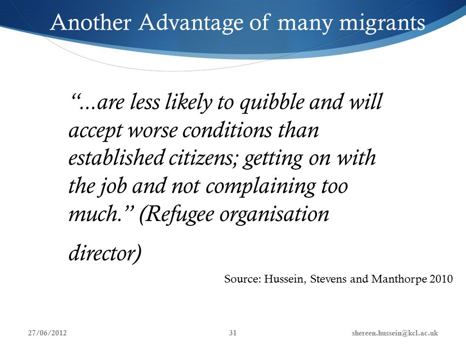 Another Advantage of many migrants ...are less likely to quibble and will accept worse conditions than established citizens; getting on with the job and not complaining too much. (Refugee organisation director) Source: Hussein, Stevens and Manthorpe 2010 27/06/2012shereen.hussein@kcl.ac.uk31