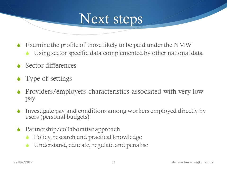 Next steps  Examine the profile of those likely to be paid under the NMW  Using sector specific data complemented by other national data  Sector differences  Type of settings  Providers/employers characteristics associated with very low pay  Investigate pay and conditions among workers employed directly by users (personal budgets)  Partnership/collaborative approach  Policy, research and practical knowledge  Understand, educate, regulate and penalise 27/06/2012shereen.hussein@kcl.ac.uk32