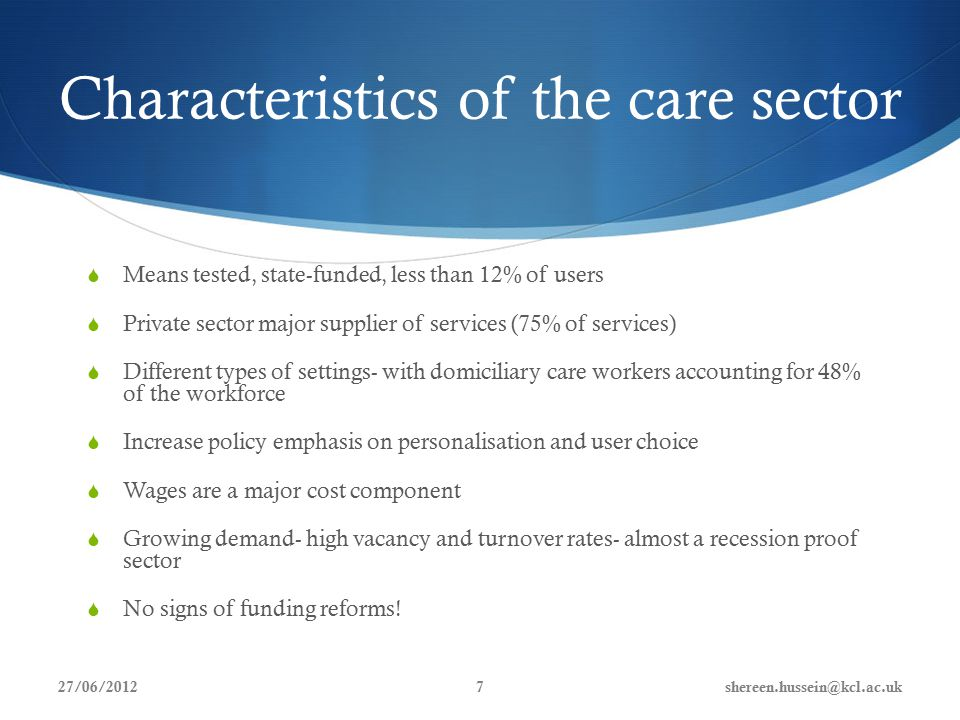 Characteristics of the care sector  Means tested, state-funded, less than 12% of users  Private sector major supplier of services (75% of services)  Different types of settings- with domiciliary care workers accounting for 48% of the workforce  Increase policy emphasis on personalisation and user choice  Wages are a major cost component  Growing demand- high vacancy and turnover rates- almost a recession proof sector  No signs of funding reforms.