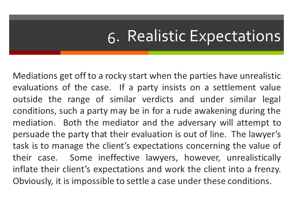 6. Realistic Expectations Mediations get off to a rocky start when the parties have unrealistic evaluations of the case. If a party insists on a settl