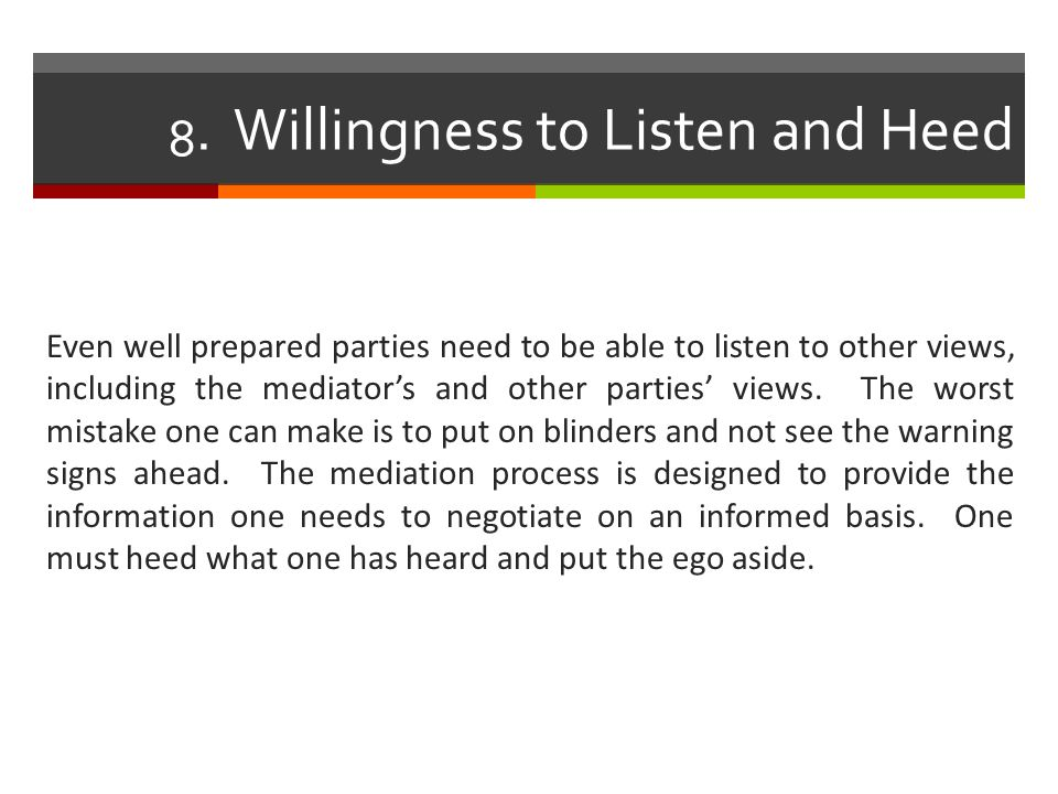 8. Willingness to Listen and Heed Even well prepared parties need to be able to listen to other views, including the mediator's and other parties' vie
