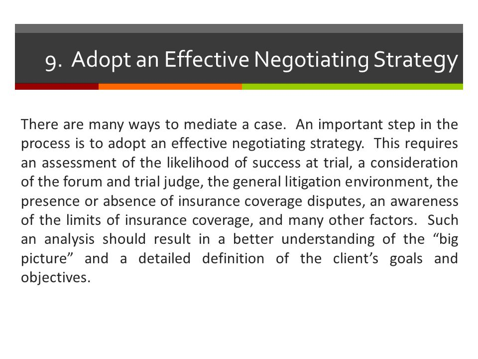 9. Adopt an Effective Negotiating Strate gy There are many ways to mediate a case. An important step in the process is to adopt an effective negotiati
