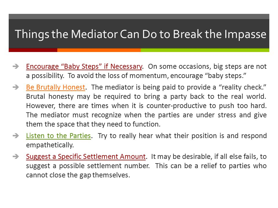 """Things the Mediator Can Do to Break the Impasse  Encourage """"Baby Steps"""" if Necessary. On some occasions, big steps are not a possibility. To avoid th"""