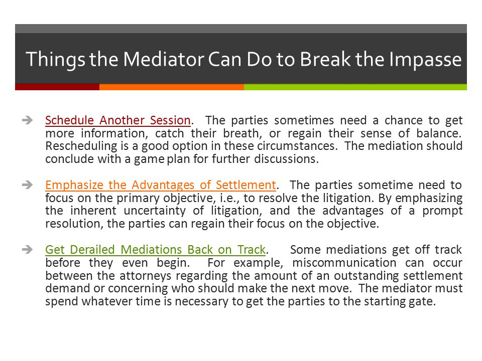 Things the Mediator Can Do to Break the Impasse  Schedule Another Session. The parties sometimes need a chance to get more information, catch their b