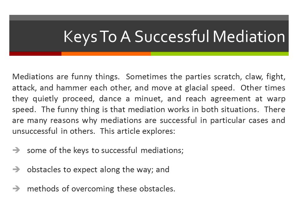 Keys To A Successful Mediation Mediations are funny things. Sometimes the parties scratch, claw, fight, attack, and hammer each other, and move at gla