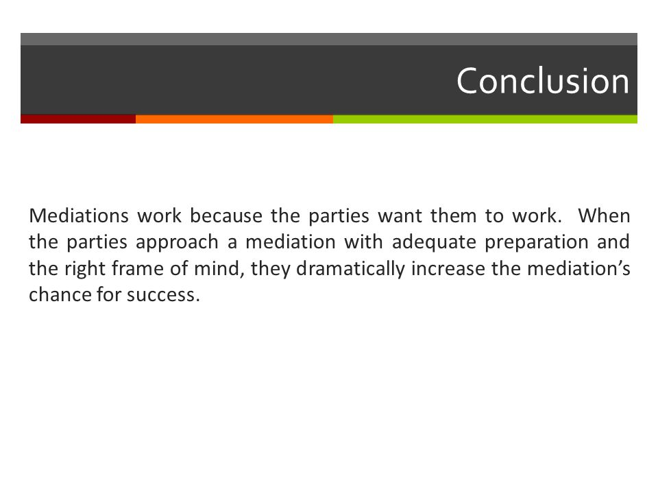Conclusion Mediations work because the parties want them to work. When the parties approach a mediation with adequate preparation and the right frame