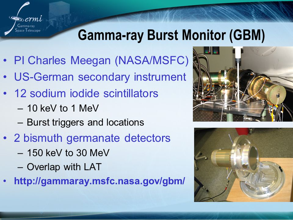 Gamma-ray Burst Monitor (GBM) PI Charles Meegan (NASA/MSFC) US-German secondary instrument 12 sodium iodide scintillators –10 keV to 1 MeV –Burst trig