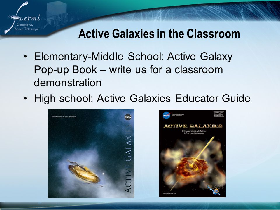 Active Galaxies in the Classroom Elementary-Middle School: Active Galaxy Pop-up Book – write us for a classroom demonstration High school: Active Gala
