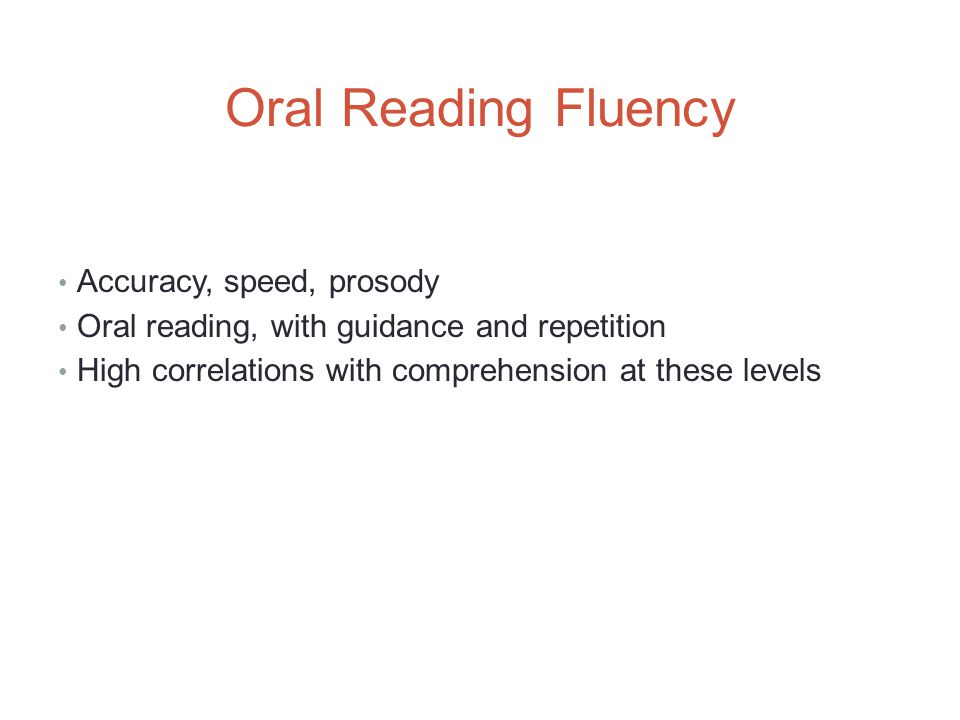 Oral Reading Fluency Accuracy, speed, prosody Oral reading, with guidance and repetition High correlations with comprehension at these levels