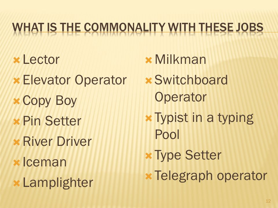  Lector  Elevator Operator  Copy Boy  Pin Setter  River Driver  Iceman  Lamplighter  Milkman  Switchboard Operator  Typist in a typing Pool  Type Setter  Telegraph operator 12