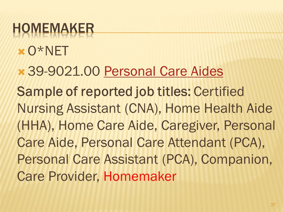 27  O*NET  39-9021.00 Personal Care AidesPersonal Care Aides Sample of reported job titles: Certified Nursing Assistant (CNA), Home Health Aide (HHA), Home Care Aide, Caregiver, Personal Care Aide, Personal Care Attendant (PCA), Personal Care Assistant (PCA), Companion, Care Provider, Homemaker