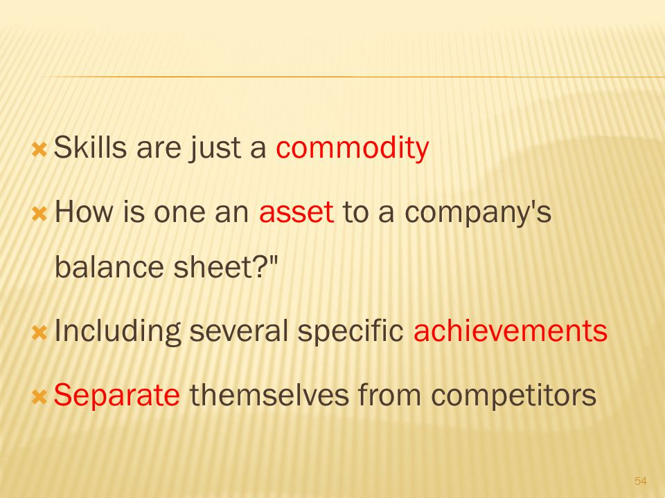  Skills are just a commodity  How is one an asset to a company s balance sheet  Including several specific achievements  Separate themselves from competitors 54
