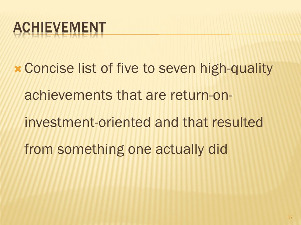 Concise list of five to seven high-quality achievements that are return-on- investment-oriented and that resulted from something one actually did 57